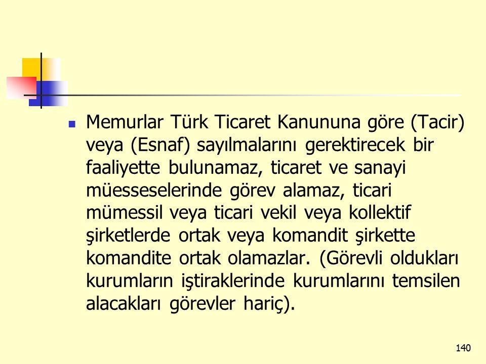 Memurlar Türk Ticaret Kanununa göre (Tacir) veya (Esnaf) sayılmalarını gerektirecek bir faaliyette bulunamaz, ticaret ve sanayi müesseselerinde görev