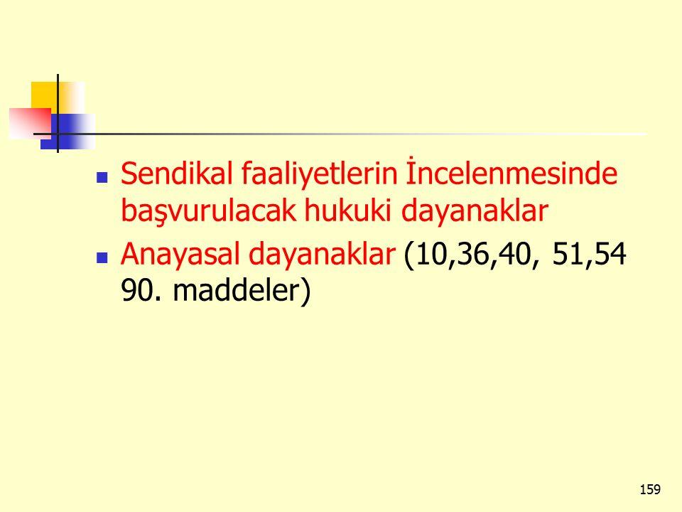 Sendikal faaliyetlerin İncelenmesinde başvurulacak hukuki dayanaklar Anayasal dayanaklar (10,36,40, 51,54 90. maddeler) 159