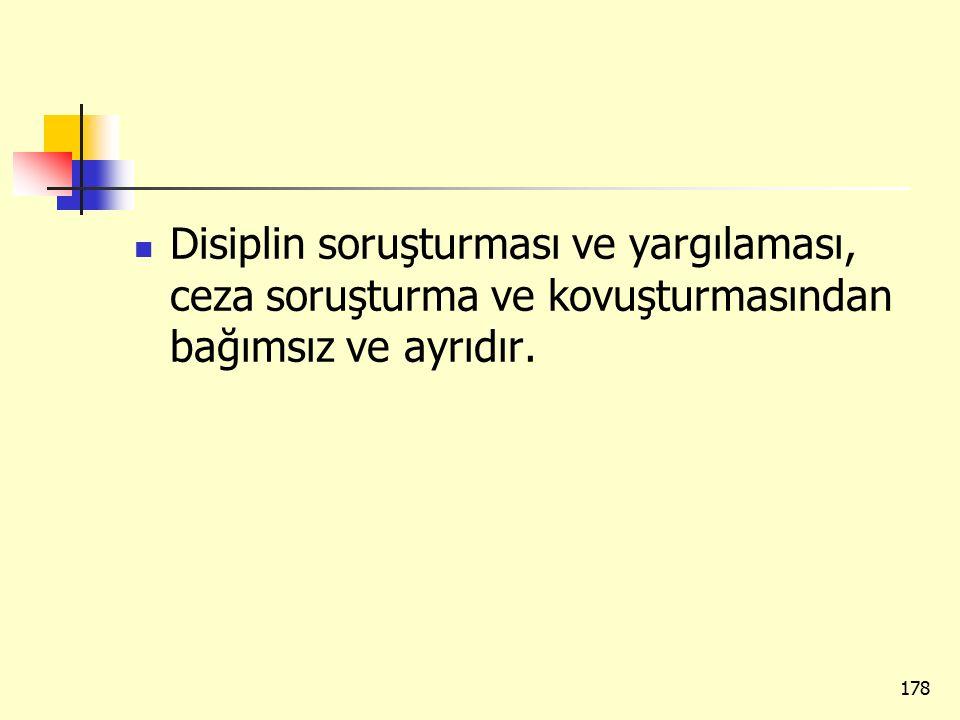 Disiplin soruşturması ve yargılaması, ceza soruşturma ve kovuşturmasından bağımsız ve ayrıdır. 178