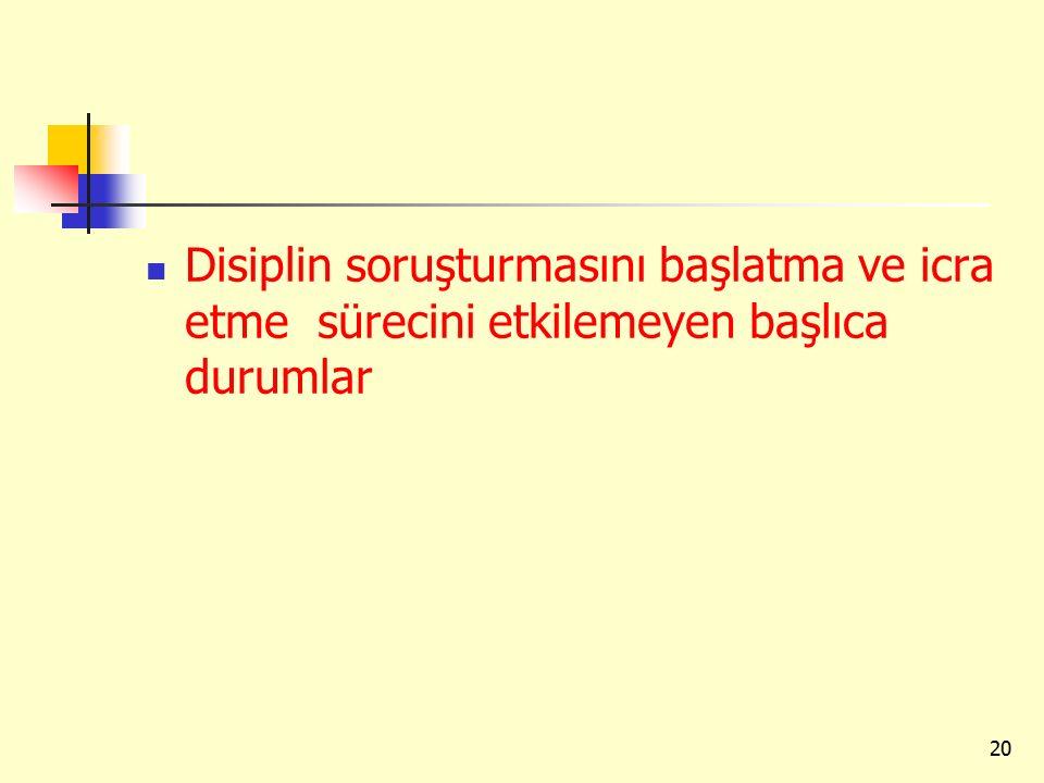 Disiplin soruşturmasını başlatma ve icra etme sürecini etkilemeyen başlıca durumlar 20