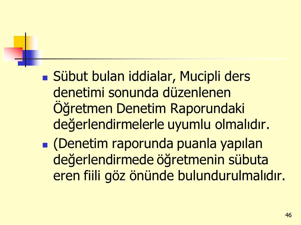 Sübut bulan iddialar, Mucipli ders denetimi sonunda düzenlenen Öğretmen Denetim Raporundaki değerlendirmelerle uyumlu olmalıdır. (Denetim raporunda pu