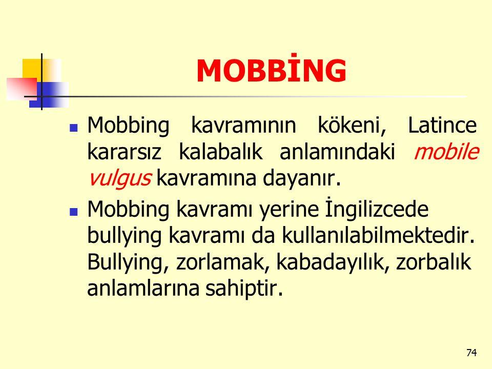 MOBBİNG Mobbing kavramının kökeni, Latince kararsız kalabalık anlamındaki mobile vulgus kavramına dayanır. Mobbing kavramı yerine İngilizcede bullying