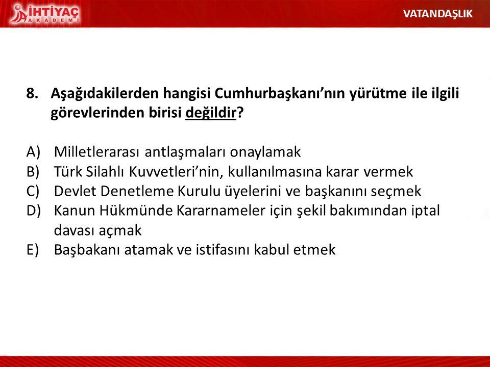 8.Aşağıdakilerden hangisi Cumhurbaşkanı'nın yürütme ile ilgili görevlerinden birisi değildir? A)Milletlerarası antlaşmaları onaylamak B)Türk Silahlı K
