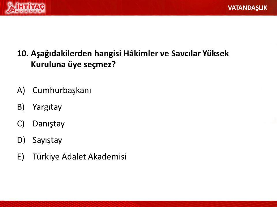 10.Aşağıdakilerden hangisi Hâkimler ve Savcılar Yüksek Kuruluna üye seçmez? A)Cumhurbaşkanı B)Yargıtay C)Danıştay D)Sayıştay E)Türkiye Adalet Akademis