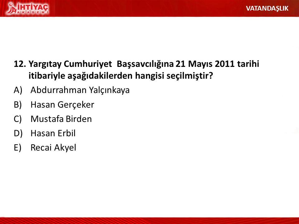 12.Yargıtay Cumhuriyet Başsavcılığına 21 Mayıs 2011 tarihi itibariyle aşağıdakilerden hangisi seçilmiştir? A)Abdurrahman Yalçınkaya B)Hasan Gerçeker C