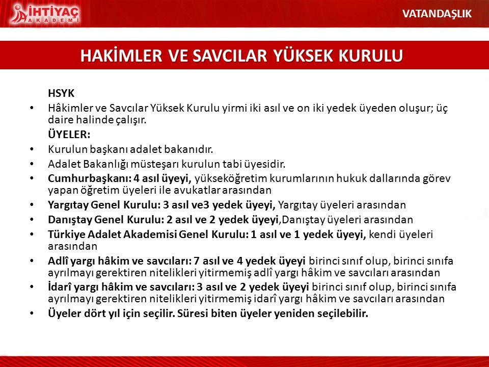 HSYK Hâkimler ve Savcılar Yüksek Kurulu yirmi iki asıl ve on iki yedek üyeden oluşur; üç daire halinde çalışır. ÜYELER: Kurulun başkanı adalet bakanıd