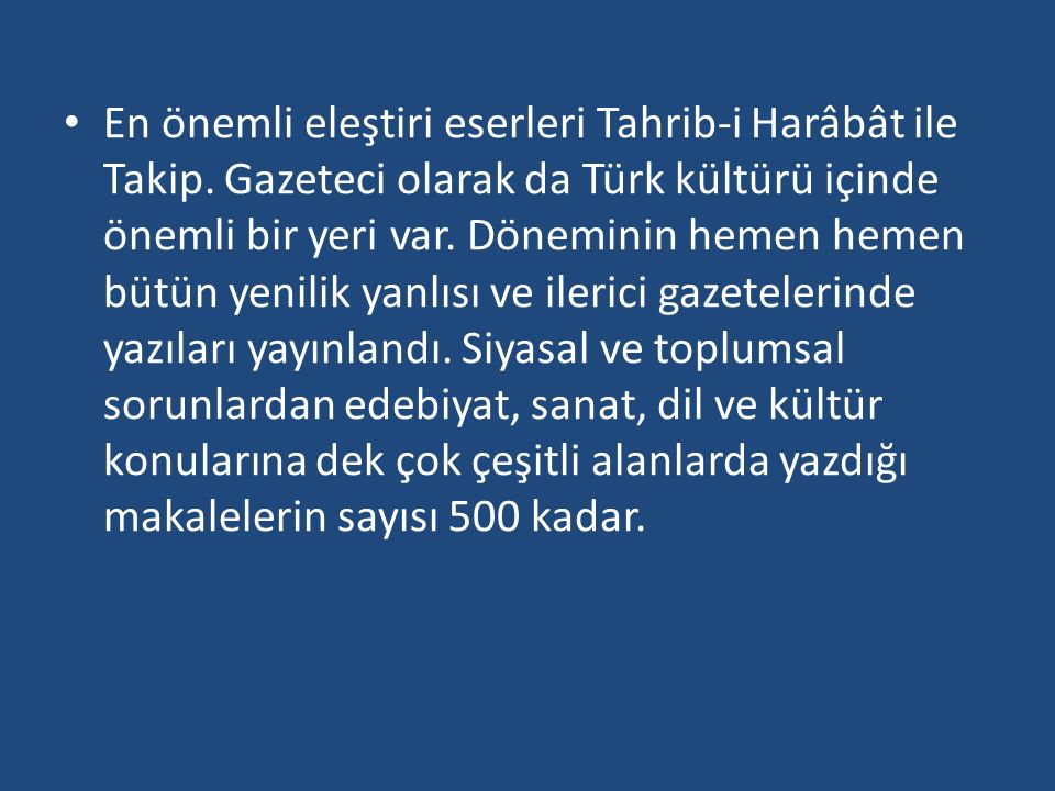 En önemli eleştiri eserleri Tahrib-i Harâbât ile Takip. Gazeteci olarak da Türk kültürü içinde önemli bir yeri var. Döneminin hemen hemen bütün yenili
