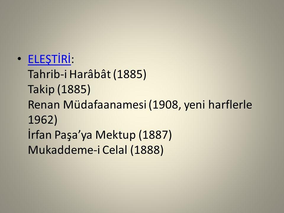 ELEŞTİRİ: Tahrib-i Harâbât (1885) Takip (1885) Renan Müdafaanamesi (1908, yeni harflerle 1962) İrfan Paşa'ya Mektup (1887) Mukaddeme-i Celal (1888) EL