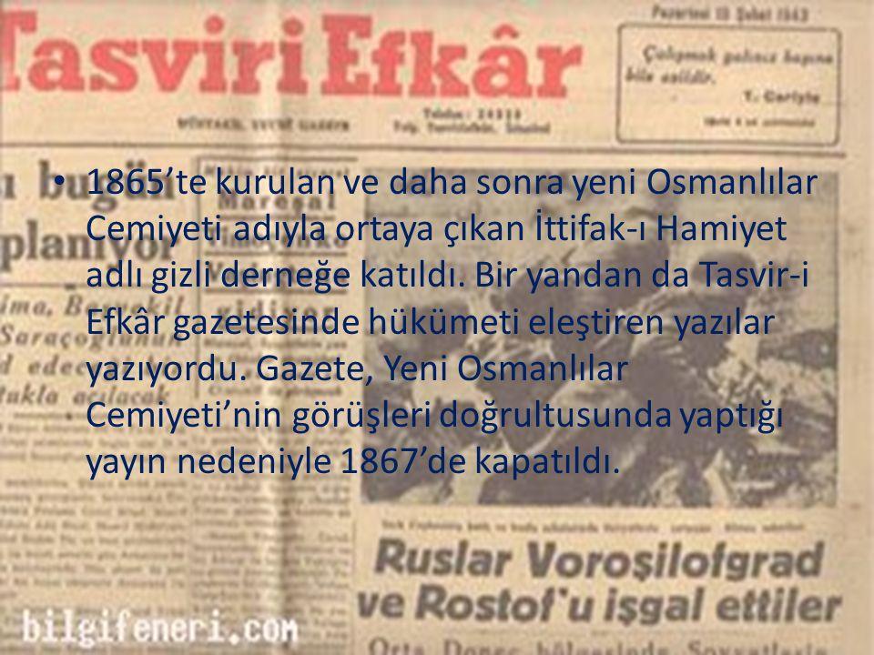 1865'te kurulan ve daha sonra yeni Osmanlılar Cemiyeti adıyla ortaya çıkan İttifak-ı Hamiyet adlı gizli derneğe katıldı. Bir yandan da Tasvir-i Efkâr
