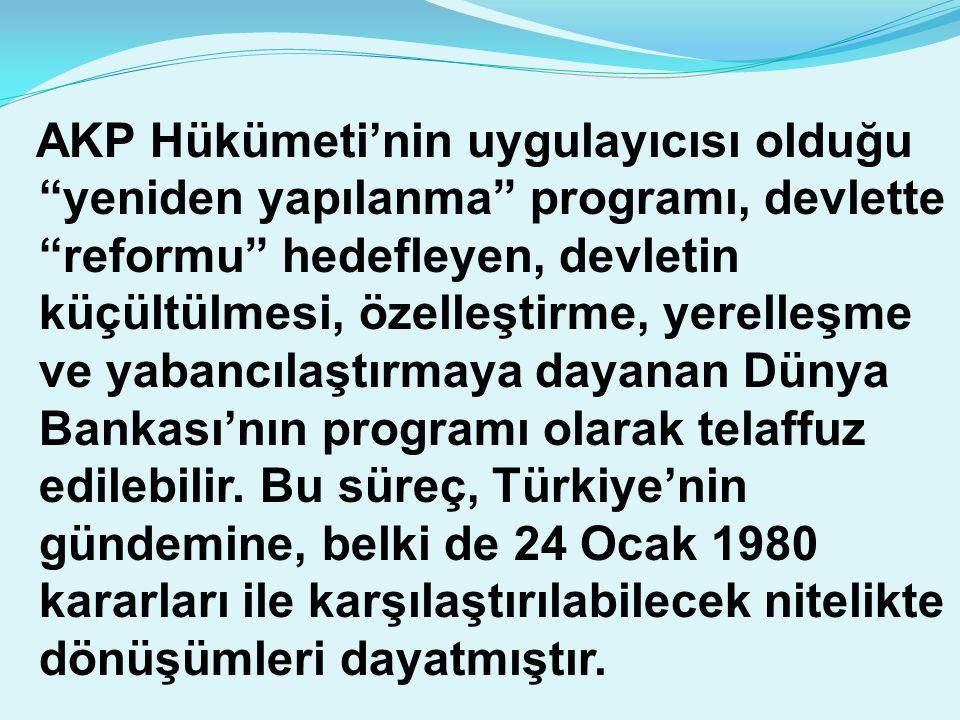 AKP Hükümeti'nin uygulayıcısı olduğu yeniden yapılanma programı, devlette reformu hedefleyen, devletin küçültülmesi, özelleştirme, yerelleşme ve yabancılaştırmaya dayanan Dünya Bankası'nın programı olarak telaffuz edilebilir.