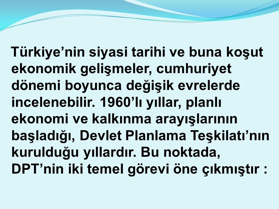 Türkiye'nin siyasi tarihi ve buna koşut ekonomik gelişmeler, cumhuriyet dönemi boyunca değişik evrelerde incelenebilir.