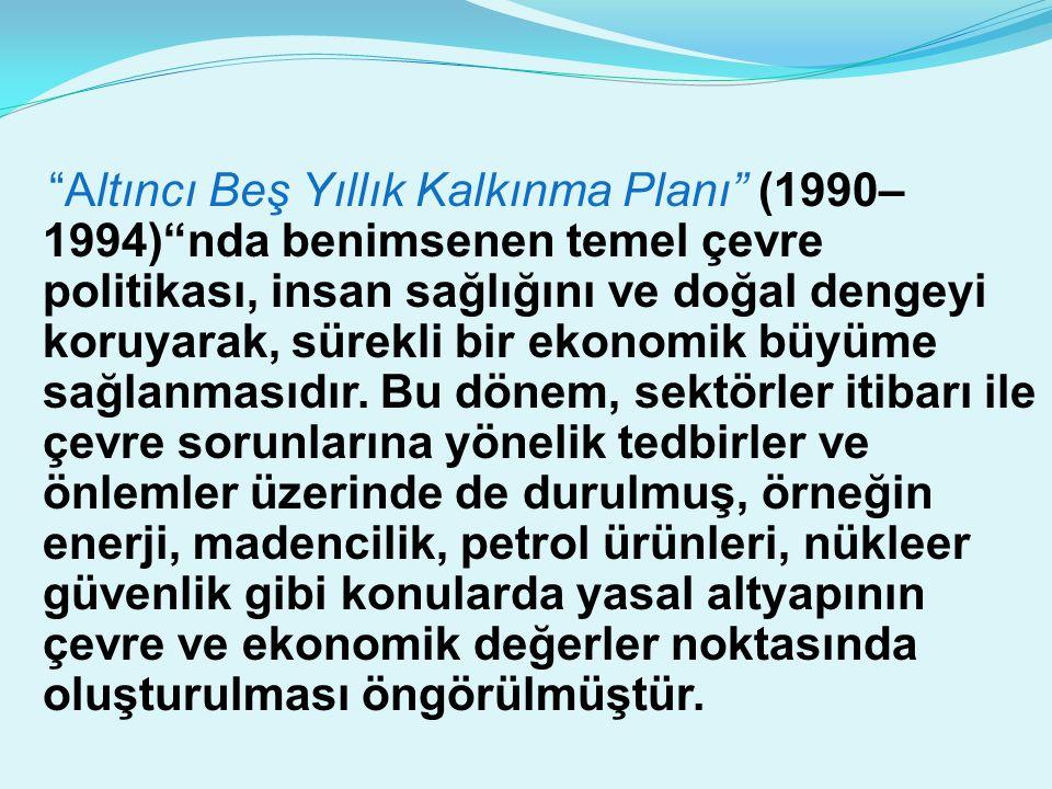 Altıncı Beş Yıllık Kalkınma Planı (1990– 1994) nda benimsenen temel çevre politikası, insan sağlığını ve doğal dengeyi koruyarak, sürekli bir ekonomik büyüme sağlanmasıdır.