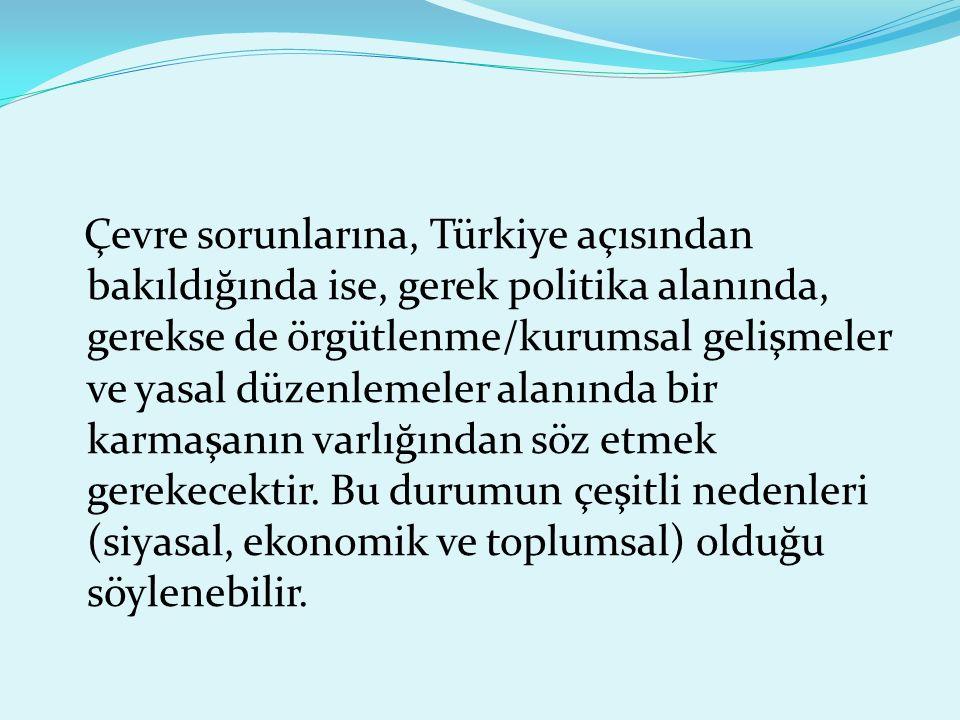 Çevre sorunlarına, Türkiye açısından bakıldığında ise, gerek politika alanında, gerekse de örgütlenme/kurumsal gelişmeler ve yasal düzenlemeler alanında bir karmaşanın varlığından söz etmek gerekecektir.