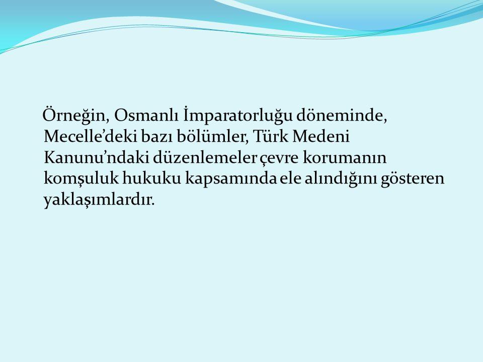 Örneğin, Osmanlı İmparatorluğu döneminde, Mecelle'deki bazı bölümler, Türk Medeni Kanunu'ndaki düzenlemeler çevre korumanın komşuluk hukuku kapsamında ele alındığını gösteren yaklaşımlardır.