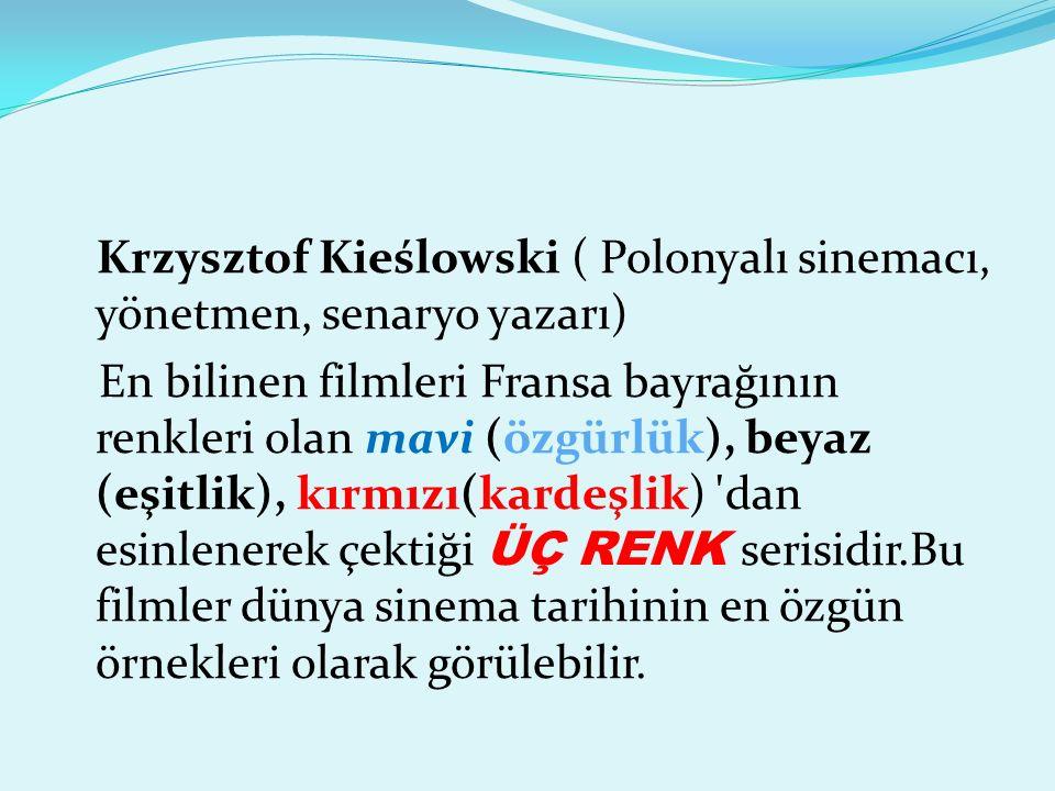 Krzysztof Kieślowski ( Polonyalı sinemacı, yönetmen, senaryo yazarı) En bilinen filmleri Fransa bayrağının renkleri olan mavi (özgürlük), beyaz (eşitlik), kırmızı(kardeşlik) dan esinlenerek çektiği ÜÇ RENK serisidir.Bu filmler dünya sinema tarihinin en özgün örnekleri olarak görülebilir.
