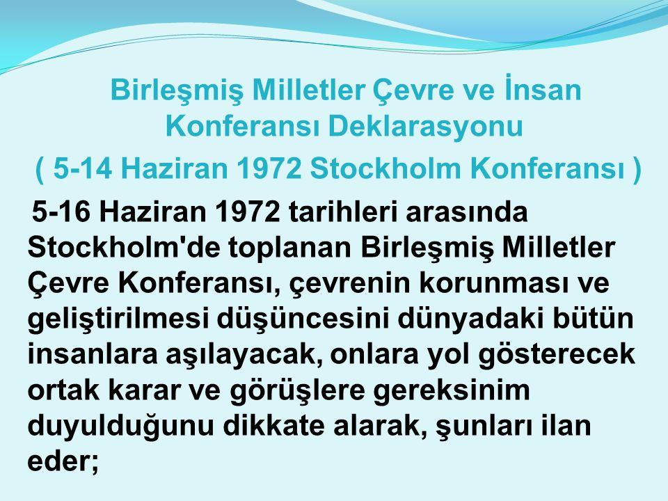 Birleşmiş Milletler Çevre ve İnsan Konferansı Deklarasyonu ( 5-14 Haziran 1972 Stockholm Konferansı ) 5-16 Haziran 1972 tarihleri arasında Stockholm de toplanan Birleşmiş Milletler Çevre Konferansı, çevrenin korunması ve geliştirilmesi düşüncesini dünyadaki bütün insanlara aşılayacak, onlara yol gösterecek ortak karar ve görüşlere gereksinim duyulduğunu dikkate alarak, şunları ilan eder;