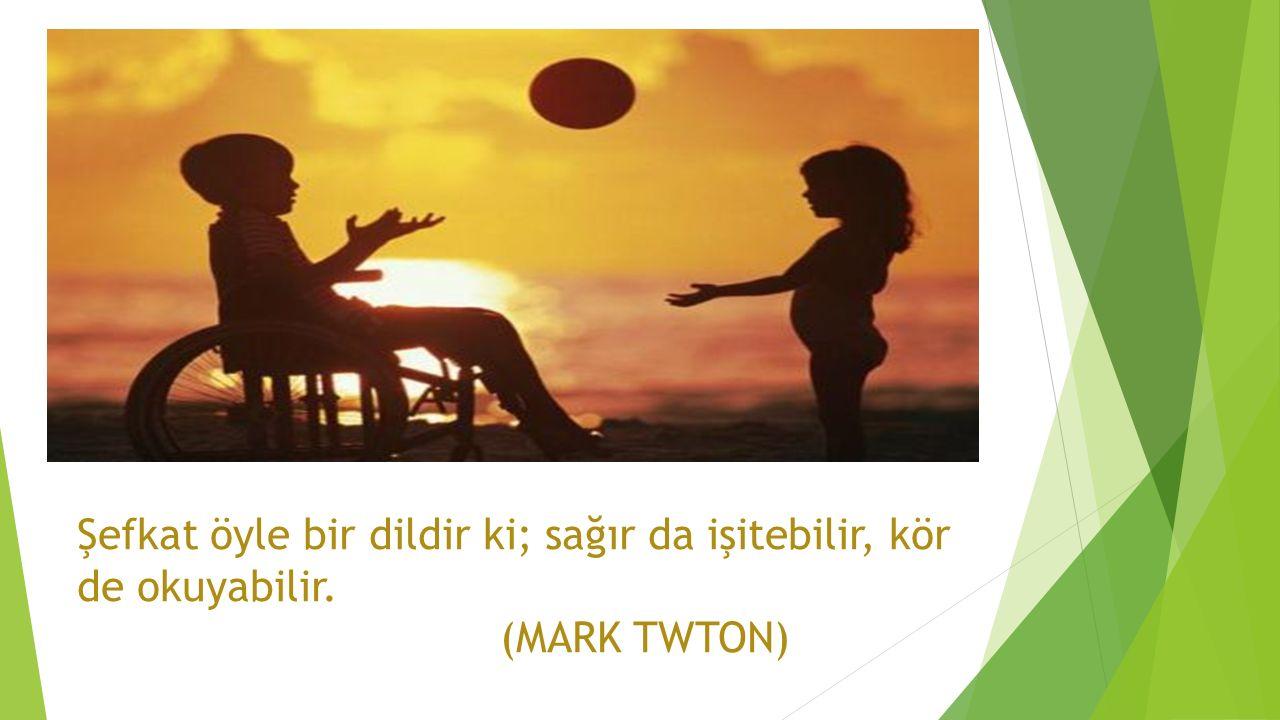 Şefkat öyle bir dildir ki; sağır da işitebilir, kör de okuyabilir. (MARK TWTON)