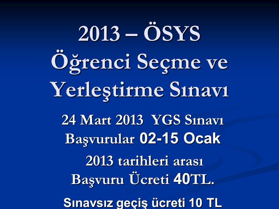 2013 – ÖSYS Öğrenci Seçme ve Yerleştirme Sınavı 24 Mart 2013 YGS Sınavı Başvurular 02-15 Ocak 2013 tarihleri arası Başvuru Ücreti 40 TL. 2013 tarihler