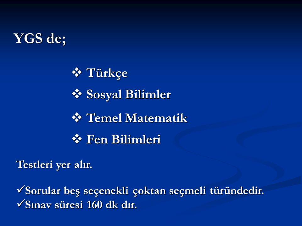 YGS de;  Türkçe  Sosyal Bilimler  Temel Matematik  Fen Bilimleri Testleri yer alır. Sorular beş seçenekli çoktan seçmeli türündedir. Sorular beş s