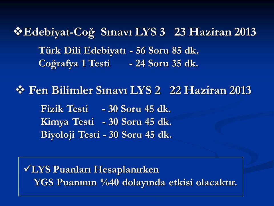  Edebiyat-Coğ Sınavı LYS 3 23 Haziran 2013 Türk Dili Edebiyatı - 56 Soru 85 dk. Coğrafya 1 Testi - 24 Soru 35 dk.  Fen Bilimler Sınavı LYS 2 22 Hazi