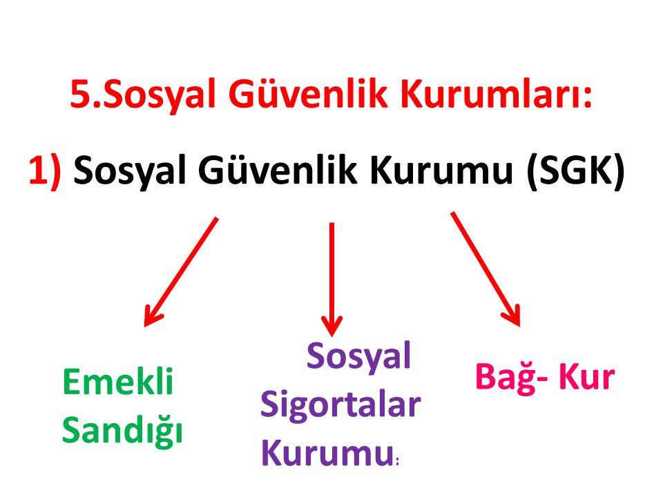5.Sosyal Güvenlik Kurumları: 1) Sosyal Güvenlik Kurumu (SGK) Bağ- Kur Sosyal Sigortalar Kurumu : Emekli Sandığı