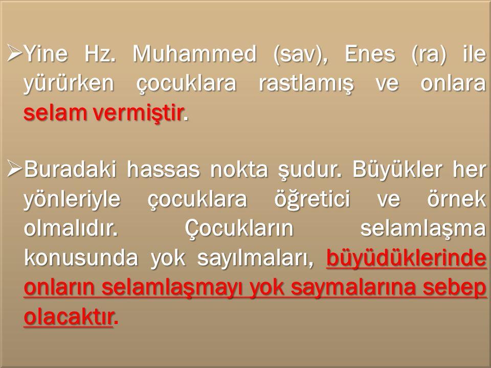  Yine Hz. Muhammed (sav), Enes (ra) ile yürürken çocuklara rastlamış ve onlara selam vermiştir.  Buradaki hassas nokta şudur. Büyükler her yönleriyl