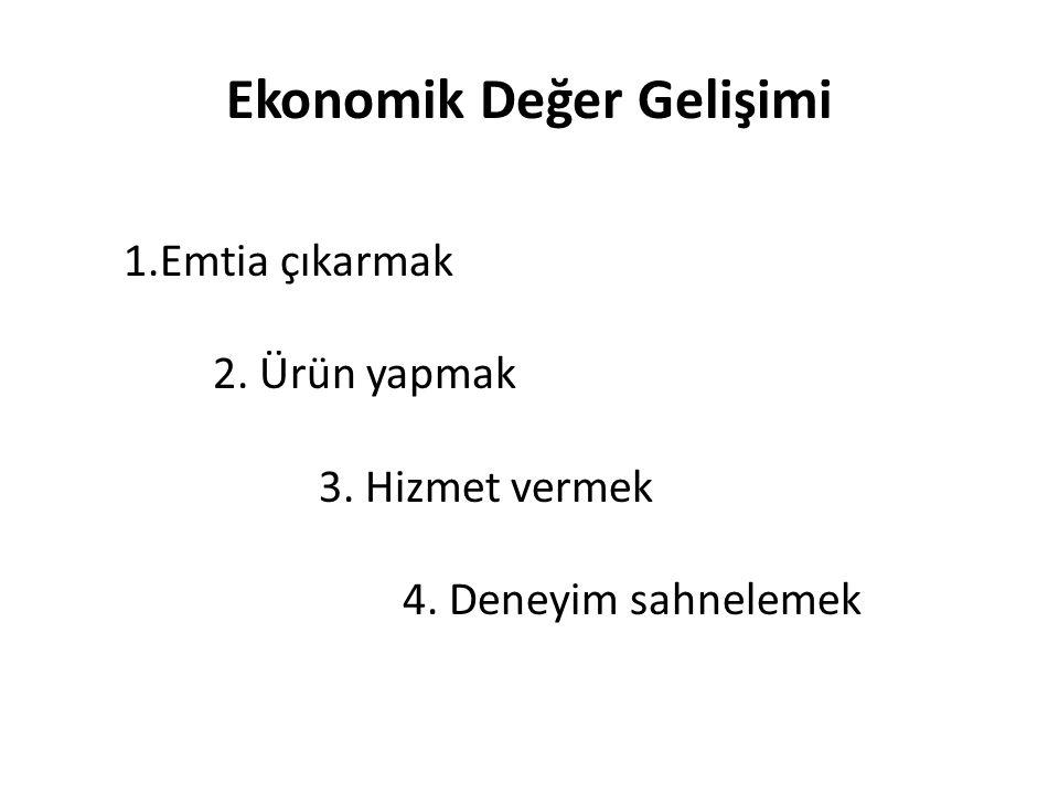 Ekonomik Değer Gelişimi 1.Emtia çıkarmak 2. Ürün yapmak 3. Hizmet vermek 4. Deneyim sahnelemek