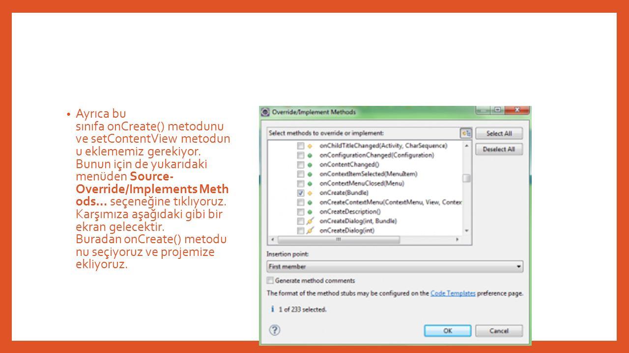 Ayrıca bu sınıfa onCreate() metodunu ve setContentView metodun u eklememiz gerekiyor.