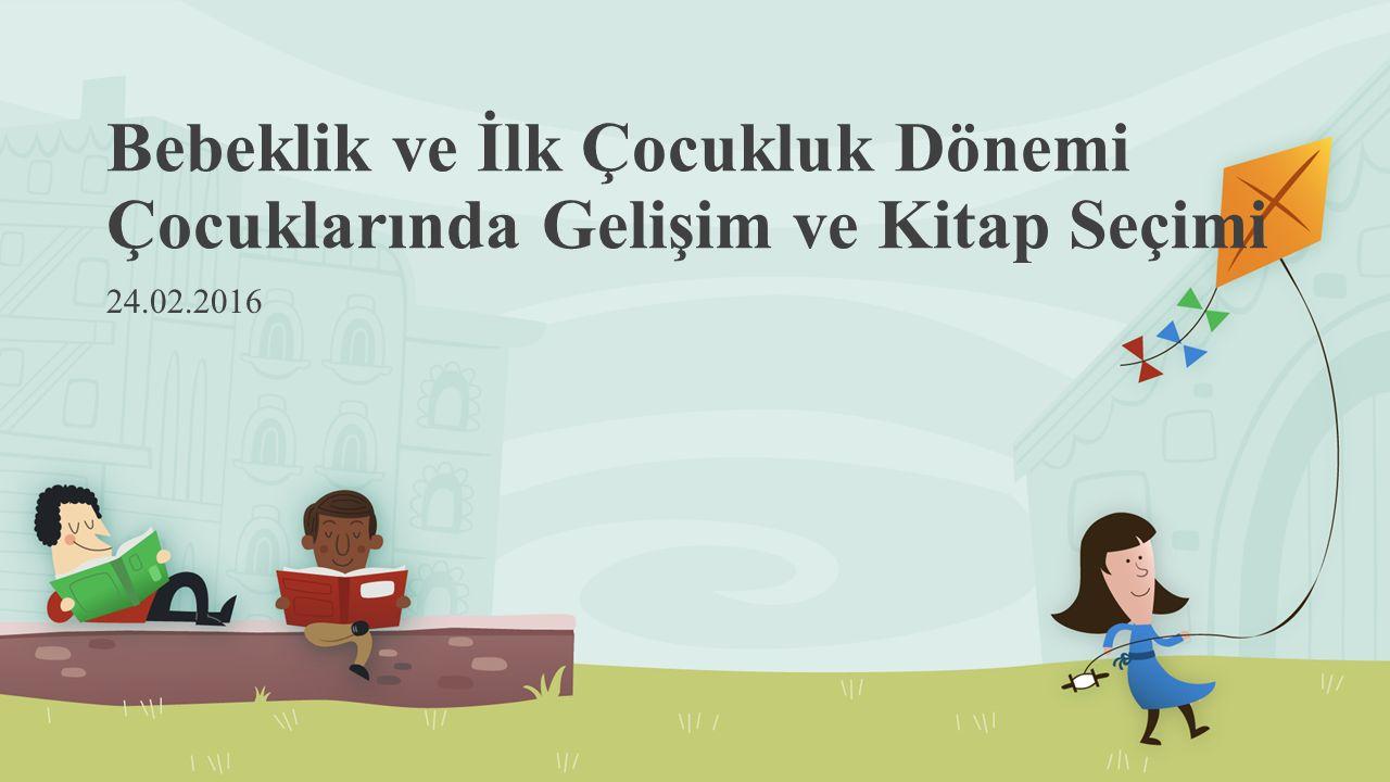 Bebeklik ve İlk Çocukluk Dönemi Çocuklarında Gelişim ve Kitap Seçimi 24.02.2016
