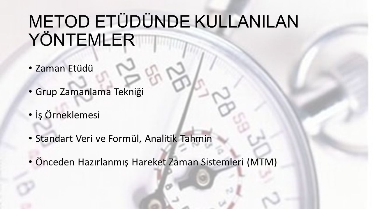 METOD ETÜDÜNDE KULLANILAN YÖNTEMLER Zaman Etüdü Grup Zamanlama Tekniği İş Örneklemesi Standart Veri ve Formül, Analitik Tahmin Önceden Hazırlanmış Hareket Zaman Sistemleri (MTM)