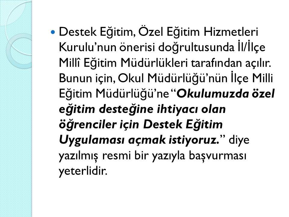 Destek E ğ itim, Özel E ğ itim Hizmetleri Kurulu'nun önerisi do ğ rultusunda İ l/ İ lçe Millî E ğ itim Müdürlükleri tarafından açılır. Bunun için, Oku