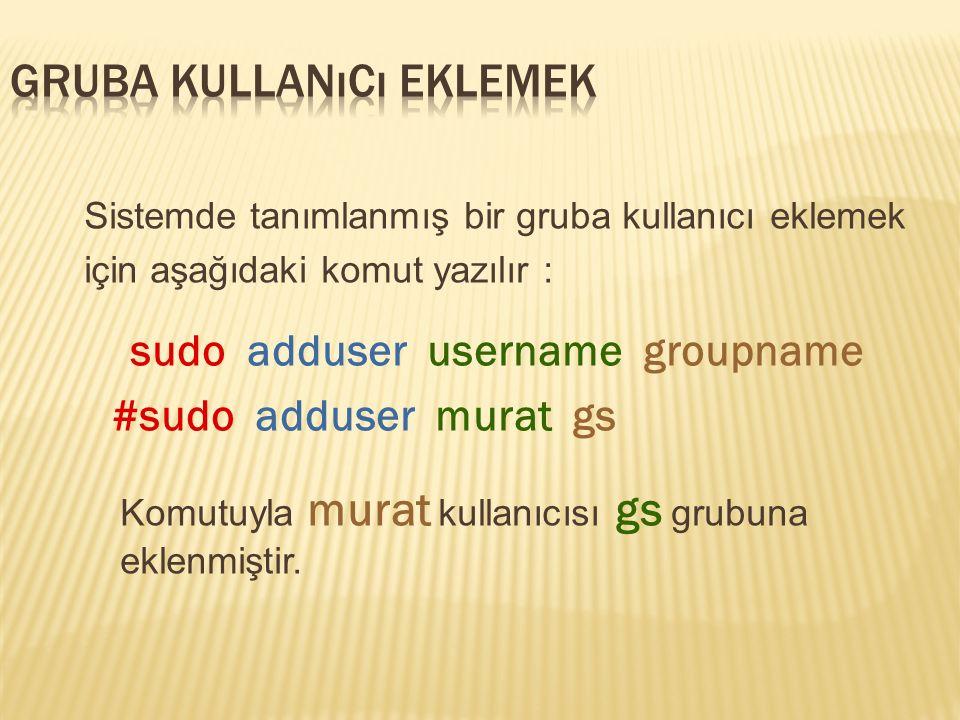 Sistemde tanımlanmış bir gruba kullanıcı eklemek için aşağıdaki komut yazılır : sudo adduser username groupname #sudo adduser murat gs Komutuyla murat kullanıcısı gs grubuna eklenmiştir.