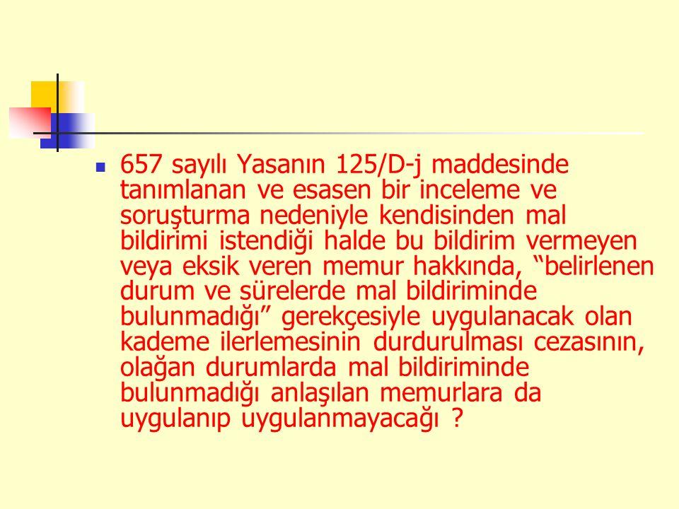 657 sayılı Yasanın 125/D-j maddesinde tanımlanan ve esasen bir inceleme ve soruşturma nedeniyle kendisinden mal bildirimi istendiği halde bu bildirim