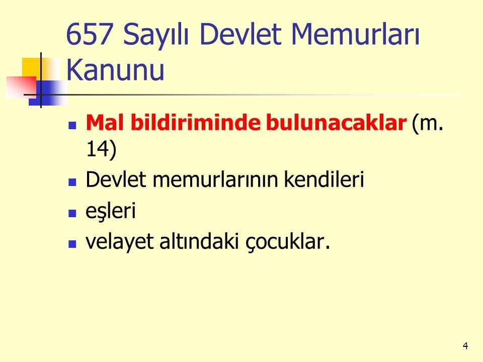 657 Sayılı Devlet Memurları Kanunu Mal bildiriminde bulunacaklar (m. 14) Devlet memurlarının kendileri eşleri velayet altındaki çocuklar. 4