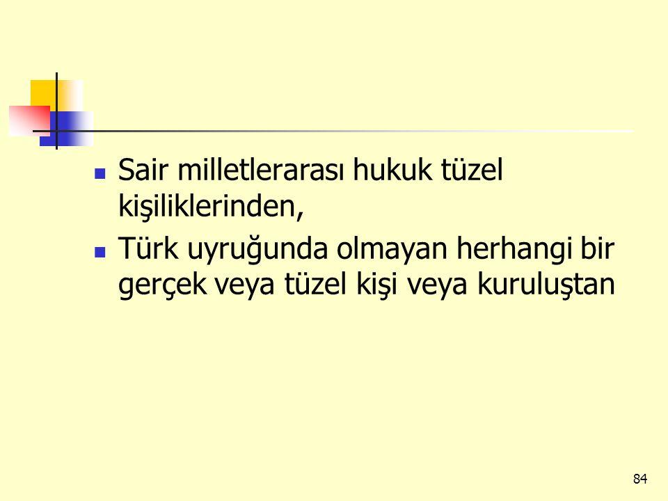 Sair milletlerarası hukuk tüzel kişiliklerinden, Türk uyruğunda olmayan herhangi bir gerçek veya tüzel kişi veya kuruluştan 84