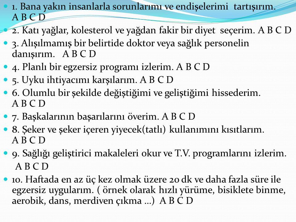 1. Bana yakın insanlarla sorunlarımı ve endişelerimi tartışırım. A B C D 2. Katı yağlar, kolesterol ve yağdan fakir bir diyet seçerim. A B C D 3. Alış