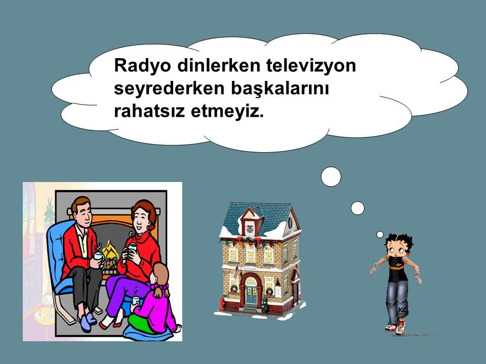 Radyo dinlerken televizyon seyrederken başkalarını rahatsız etmeyiz.
