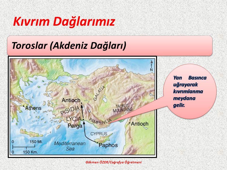 Kıvrım Dağlarımız Toroslar (Akdeniz Dağları) Gökmen ÖZER/Coğrafya Öğretmeni