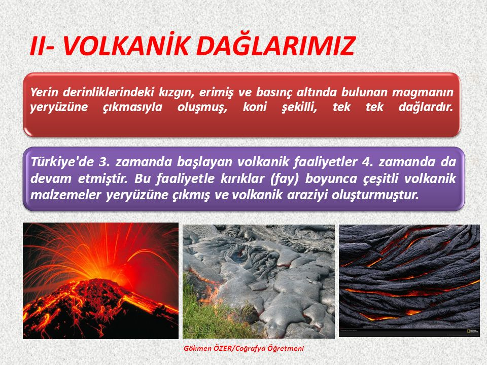 II- VOLKANİK DAĞLARIMIZ Yerin derinliklerindeki kızgın, erimiş ve basınç altında bulunan magmanın yeryüzüne çıkmasıyla oluşmuş, koni şekilli, tek tek dağlardır.