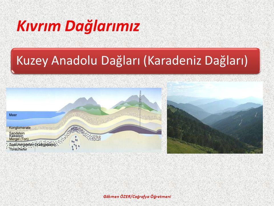 Kıvrım Dağlarımız Kuzey Anadolu Dağları (Karadeniz Dağları) Gökmen ÖZER/Coğrafya Öğretmeni