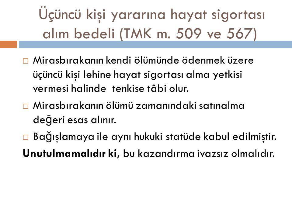 Üçüncü kişi yararına hayat sigortası alım bedeli (TMK m. 509 ve 567)  Mirasbırakanın kendi ölümünde ödenmek üzere üçüncü kişi lehine hayat sigortası