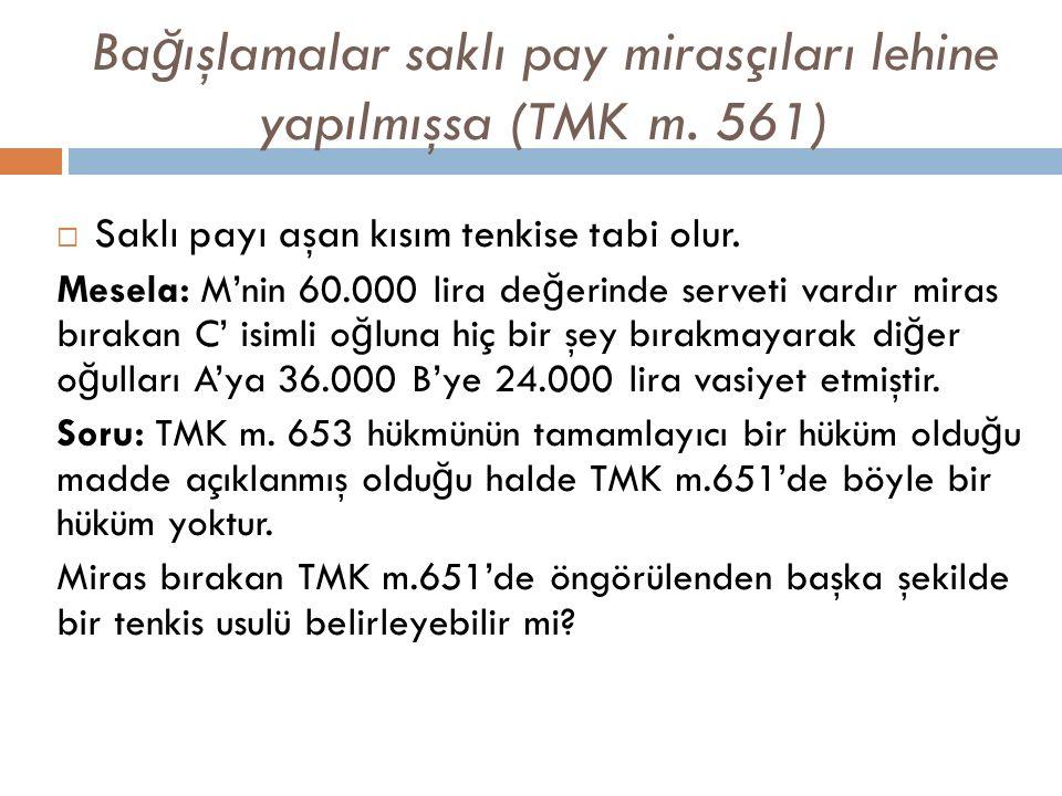 Ba ğ ışlamalar saklı pay mirasçıları lehine yapılmışsa (TMK m. 561)  Saklı payı aşan kısım tenkise tabi olur. Mesela: M'nin 60.000 lira de ğ erinde s