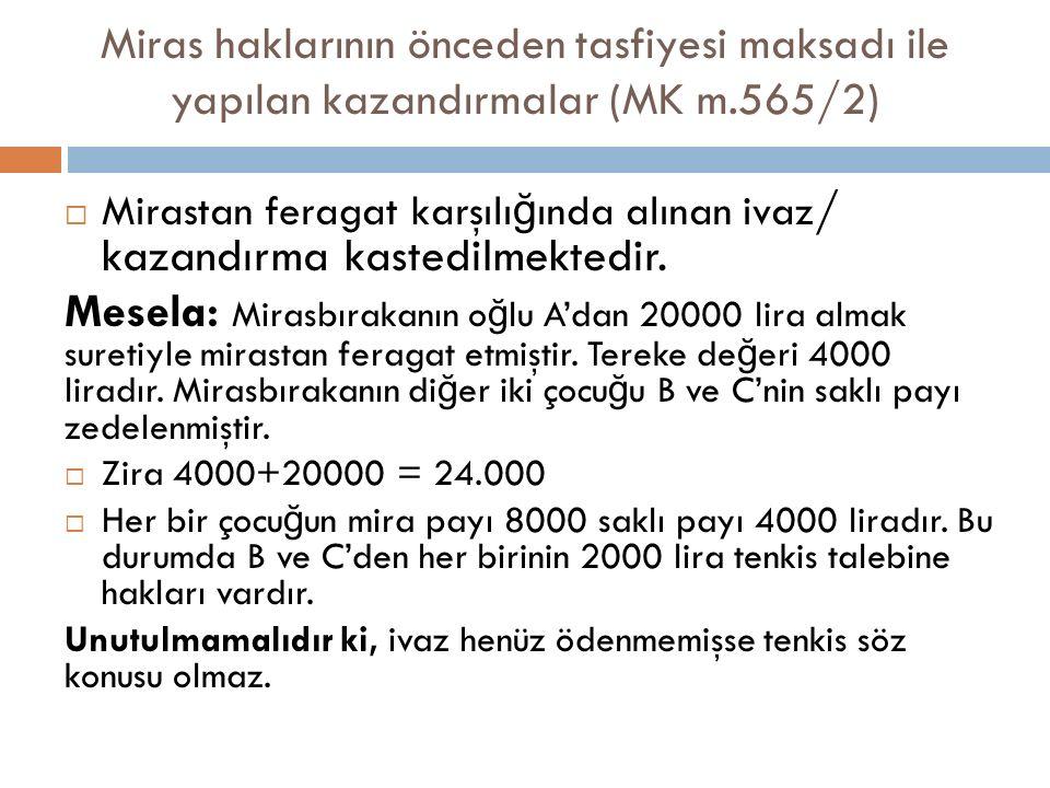 Miras haklarının önceden tasfiyesi maksadı ile yapılan kazandırmalar (MK m.565/2)  Mirastan feragat karşılı ğ ında alınan ivaz / kazandırma kastedilm