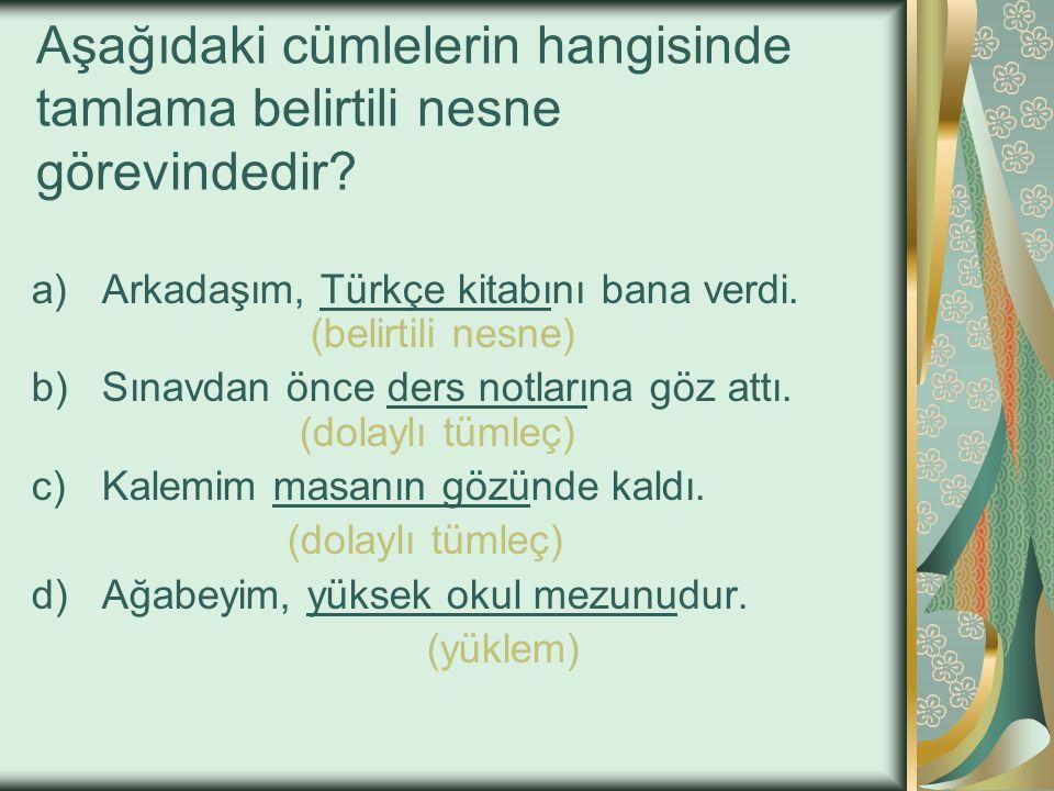 Aşağıdaki cümlelerin hangisinde tamlama belirtili nesne görevindedir? a)Arkadaşım, Türkçe kitabını bana verdi. b)Sınavdan önce ders notlarına göz attı