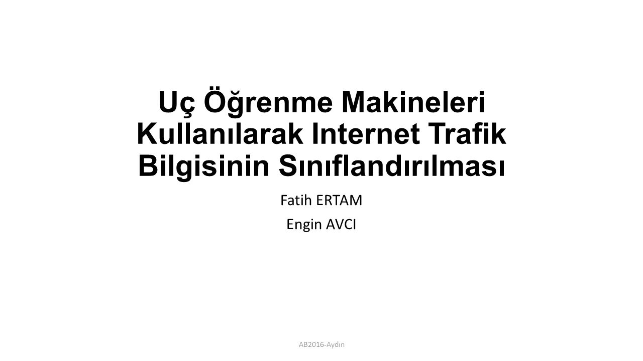 Uç Öğrenme Makineleri Kullanılarak Internet Trafik Bilgisinin Sınıflandırılması Fatih ERTAM Engin AVCI AB2016-Aydın