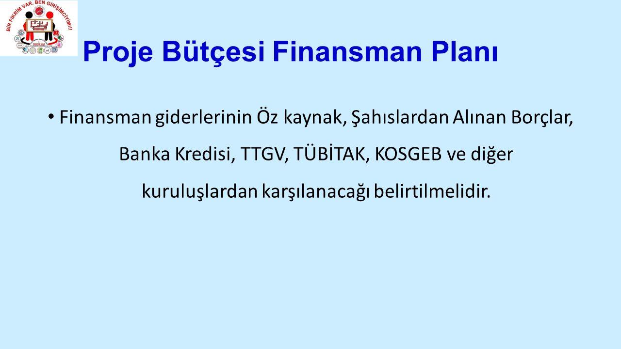 Proje Bütçesi Finansman Planı Finansman giderlerinin Öz kaynak, Şahıslardan Alınan Borçlar, Banka Kredisi, TTGV, TÜBİTAK, KOSGEB ve diğer kuruluşlardan karşılanacağı belirtilmelidir.