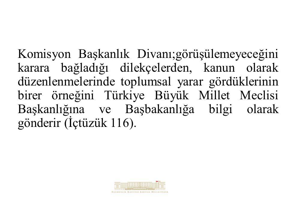Komisyon Başkanlık Divanı;görüşülemeyeceğini karara bağladığı dilekçelerden, kanun olarak düzenlenmelerinde toplumsal yarar gördüklerinin birer örneğini Türkiye Büyük Millet Meclisi Başkanlığına ve Başbakanlığa bilgi olarak gönderir (İçtüzük 116).