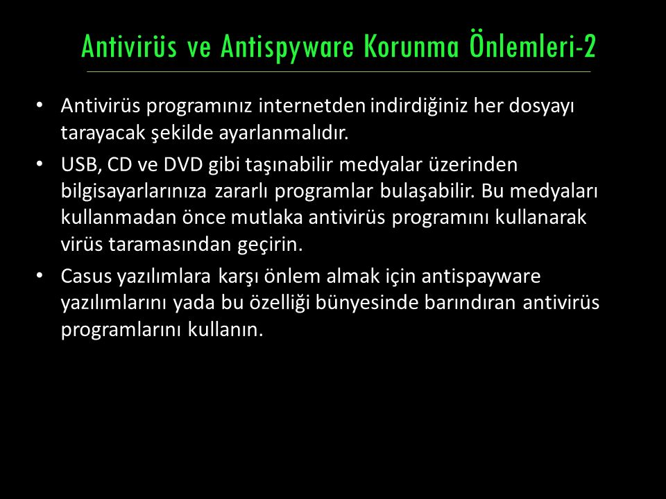 Antivirüs programınız internetden indirdiğiniz her dosyayı tarayacak şekilde ayarlanmalıdır. USB, CD ve DVD gibi taşınabilir medyalar üzerinden bilgis