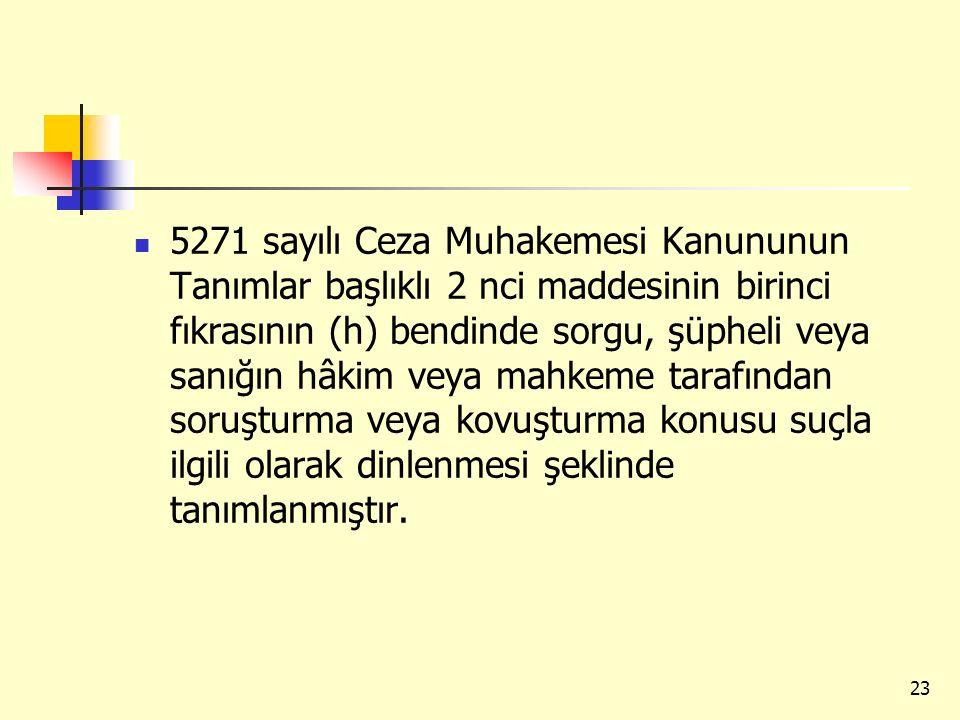5271 sayılı Ceza Muhakemesi Kanununun Tanımlar başlıklı 2 nci maddesinin birinci fıkrasının (h) bendinde sorgu, şüpheli veya sanığın hâkim veya mahkem
