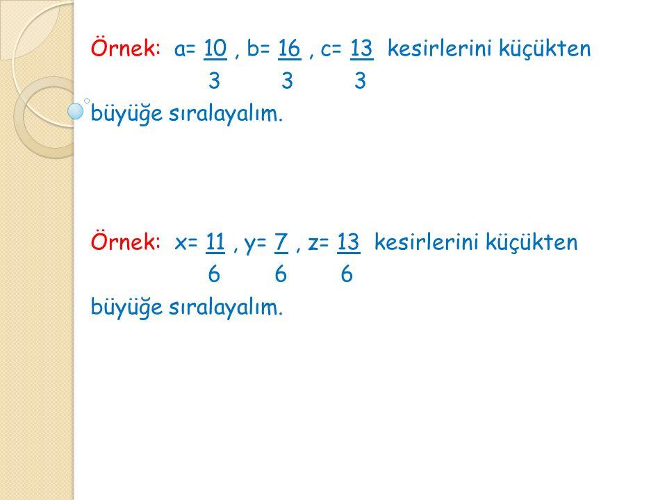 Örnek: a= 10, b= 16, c= 13 kesirlerini küçükten 3 3 3 büyüğe sıralayalım. Örnek: x= 11, y= 7, z= 13 kesirlerini küçükten 6 6 6 büyüğe sıralayalım.
